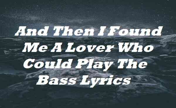 And Then I Found Me A Lover Who Could Play The Bass Lyrics