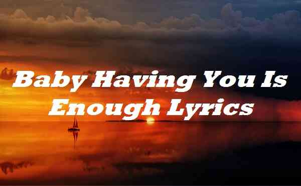Baby Having You Is Enough Lyrics