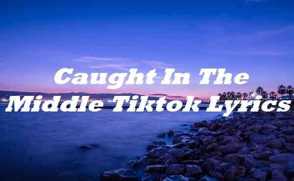 Caught In The Middle Tiktok Lyrics