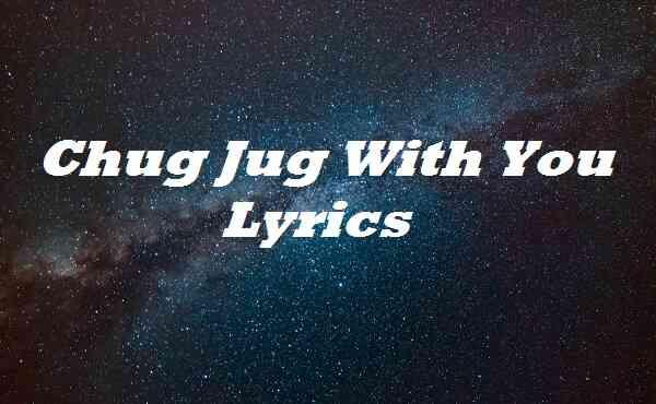 Chug Jug With You Lyrics