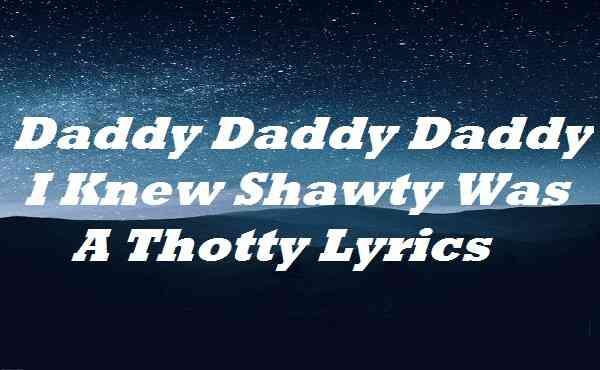 Daddy Daddy Daddy I Knew Shawty Was A Thotty Lyrics