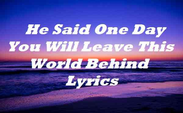 He Said One Day You Will Leave This World Behind Lyrics