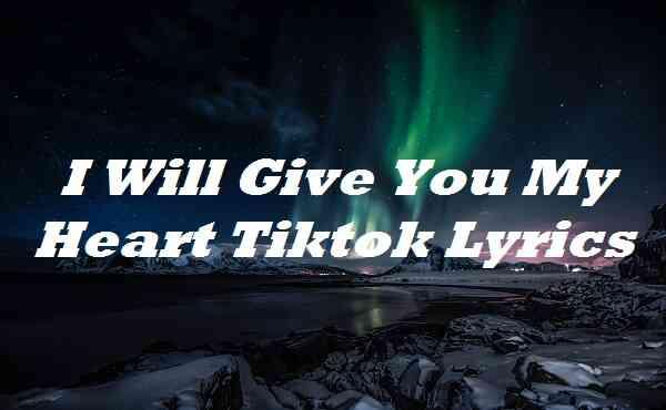 I Will Give You My Heart Tiktok Lyrics