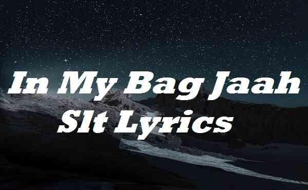 In My Bag Jaah Slt Lyrics