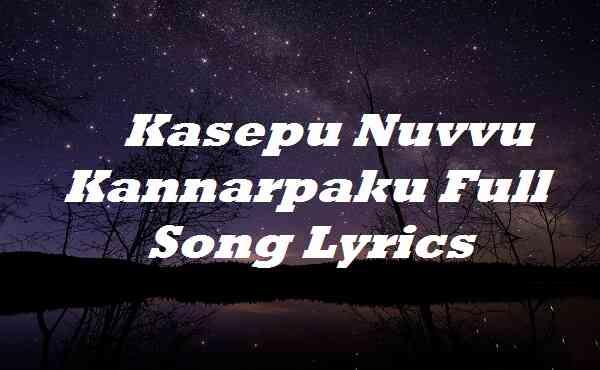 Kasepu Nuvvu Kannarpaku Full Song Lyrics
