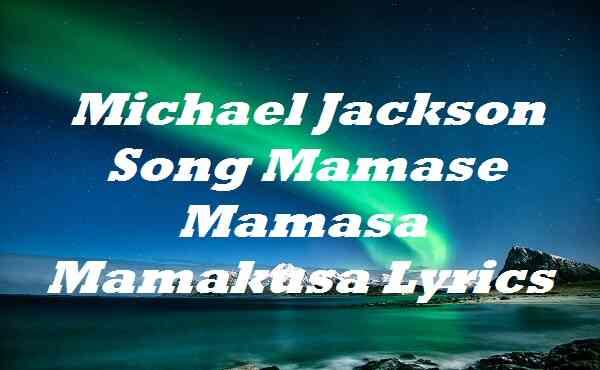 Michael Jackson Song Mamase Mamasa Mamakusa Lyrics