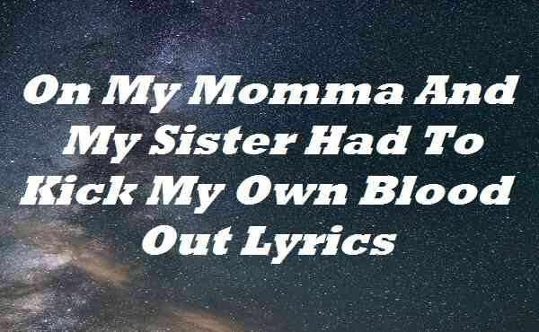 On My Momma And My Sister Had To Kick My Own Blood Out Lyrics