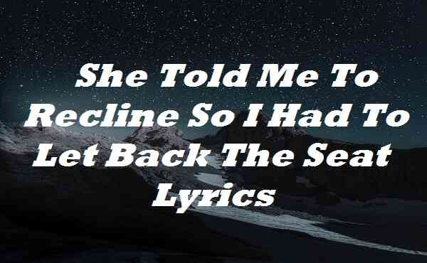 She Told Me To Recline So I Had To Let Back The Seat Lyrics