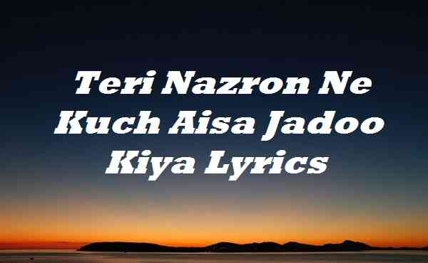 Teri Nazron Ne Kuch Aisa Jadoo Kiya Lyrics