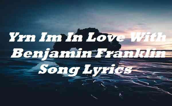 Yrn Im In Love With Benjamin Franklin Song Lyrics