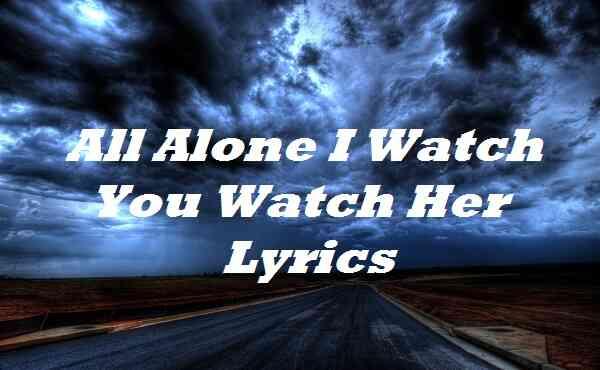 All Alone I Watch You Watch Her Lyrics
