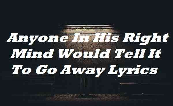 Anyone In His Right Mind Would Tell It To Go Away Lyrics