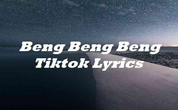 Beng Beng Beng Tiktok Lyrics