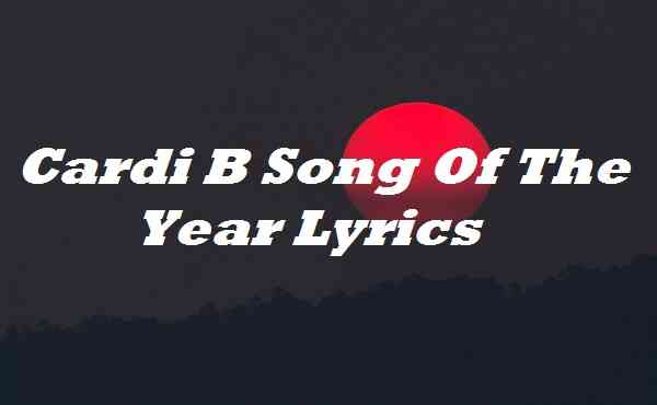 Cardi B Song Of The Year Lyrics