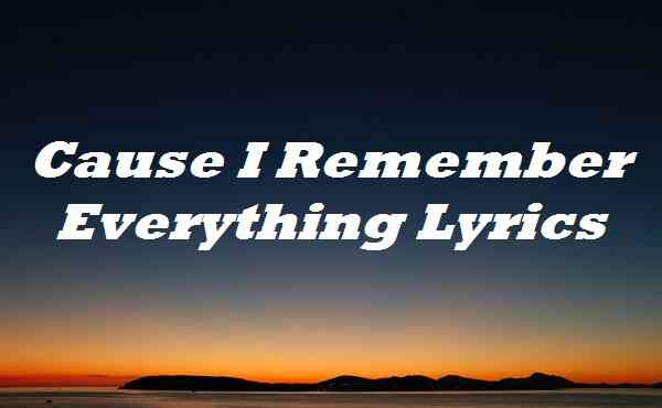 Cause I Remember Everything Lyrics