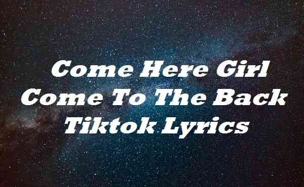 Come Here Girl Come To The Back Tiktok Lyrics