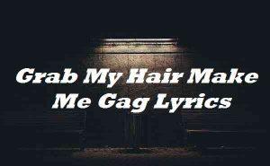 Grab My Hair Make Me Gag Lyrics