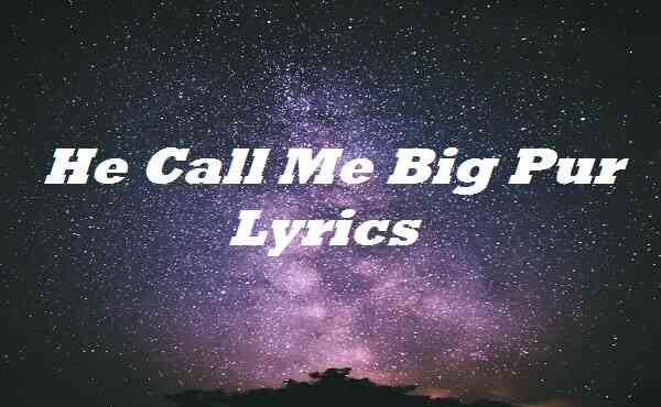 He Call Me Big Pur Lyrics