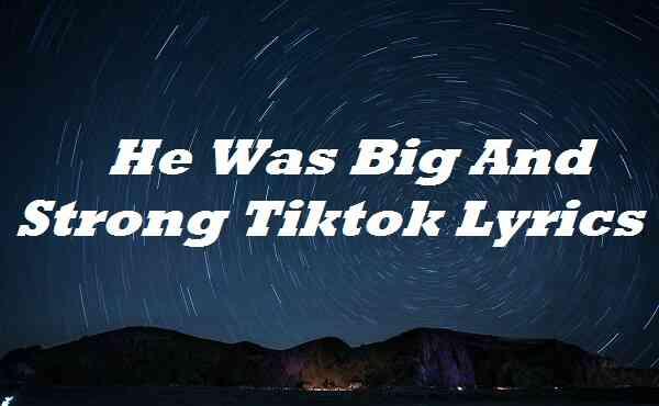 He Was Big And Strong Tiktok Lyrics