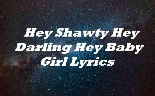 Hey Shawty Hey Darling Hey Baby Girl Lyrics