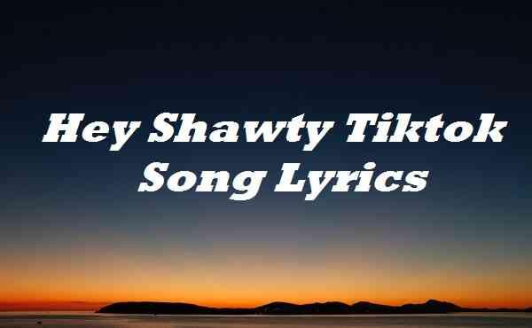Hey Shawty Tiktok Song Lyrics
