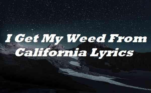 I Get My Weed From California Lyrics