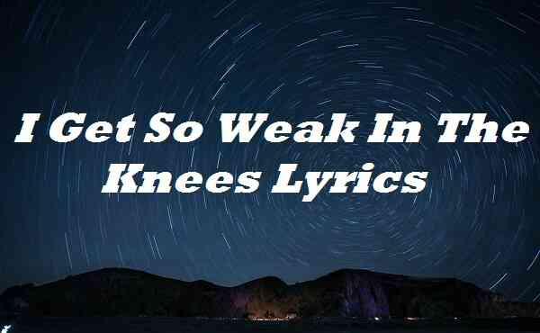 I Get So Weak In The Knees Lyrics