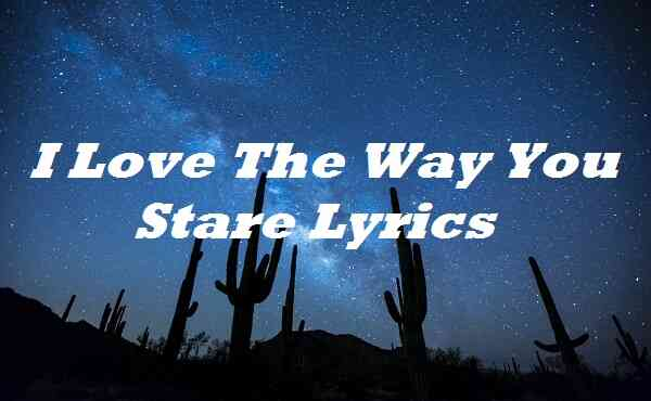 I Love The Way You Stare Lyrics