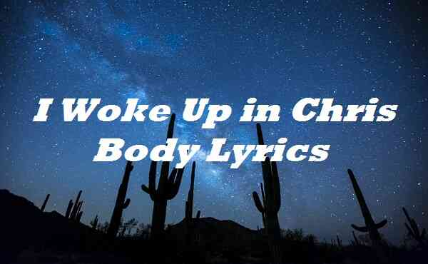 I Woke Up in Chris Body Lyrics