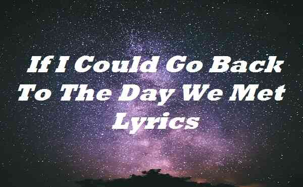 If I Could Go Back to the Day We Met Lyrics