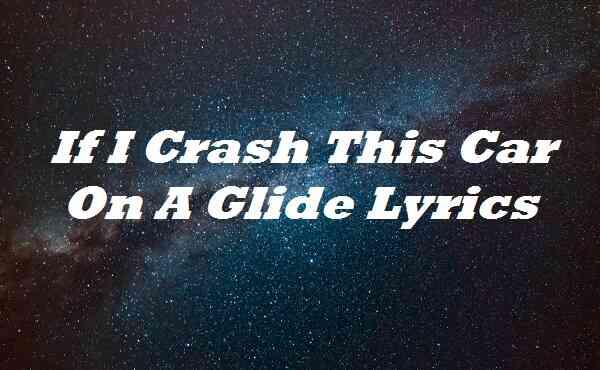 If I Crash This Car On A Glide Lyrics