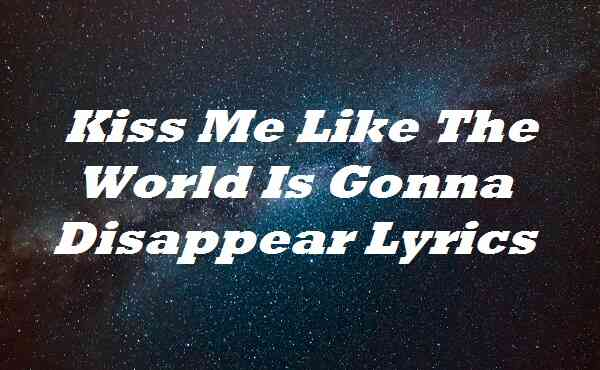 Kiss Me Like The World Is Gonna Disappear Lyrics