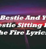 My Bestie And Your Bestie Sitting By The Fire Lyrics