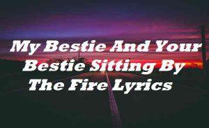 My Bestie And Your Bestie Sitting By The Fire Lyrics