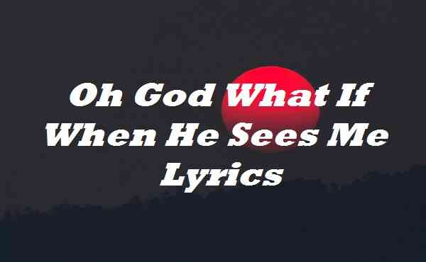 Oh God What If When He Sees Me Lyrics