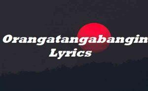 Orangatangabangin Lyrics