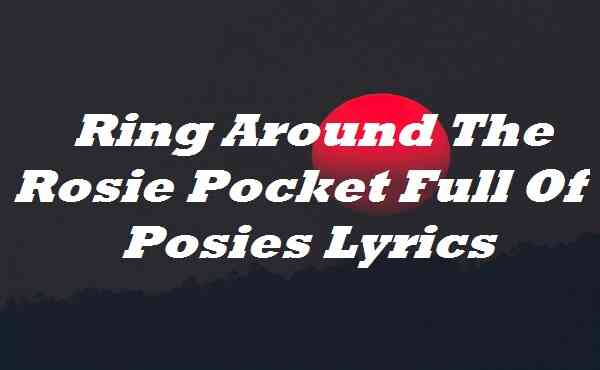 Ring Around The Rosie Pocket Full Of Posies Lyrics