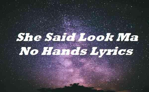 She Said Look Ma No Hands Lyrics