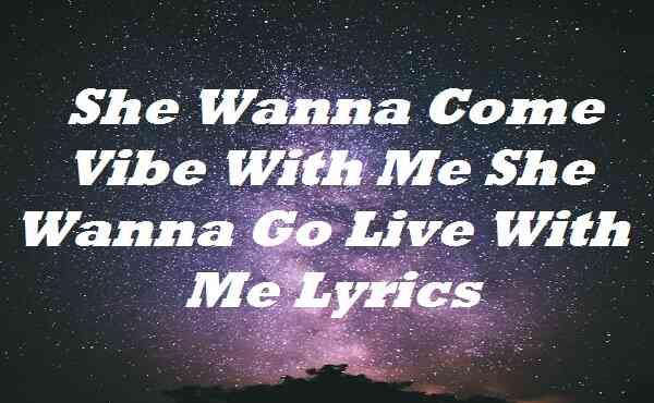 She Wanna Come Vibe With Me She Wanna Go Live With Me Lyrics