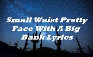 Small Waist Pretty Face With A Big Bank Lyrics