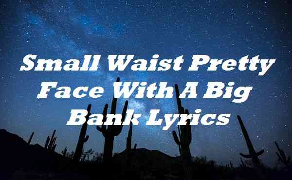 Small Waist Pretty Face With A Big Bank Lyrics