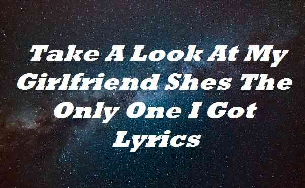 Take A Look At My Girlfriend Shes The Only One I Got Lyrics