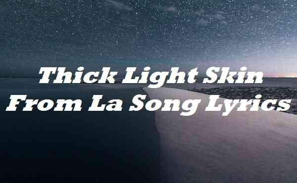 Thick Light Skin From La Song Lyrics