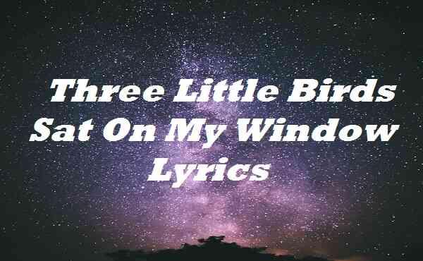 Three Little Birds Sat On My Window Lyrics