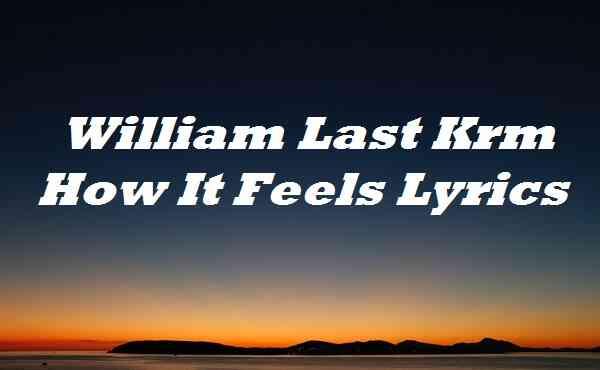 William Last Krm How It Feels Lyrics