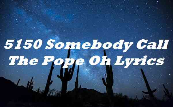5150 Somebody Call the Pope Oh Lyrics
