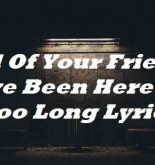 All Of Your Friends Have Been Here For Too Long Lyrics