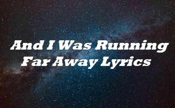 And I Was Running Far Away Lyrics