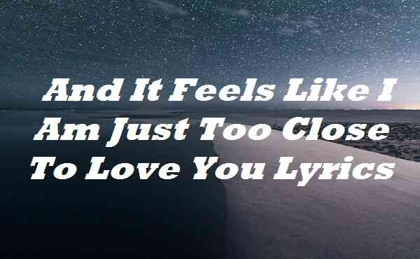 And It Feels Like I Am Just Too Close To Love You Lyrics