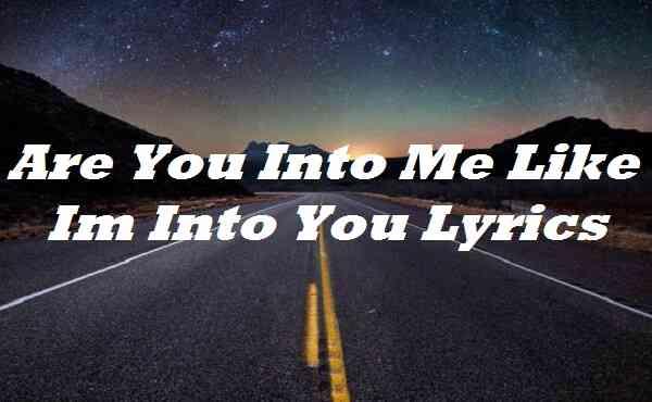 Are You Into Me Like Im Into You Lyrics